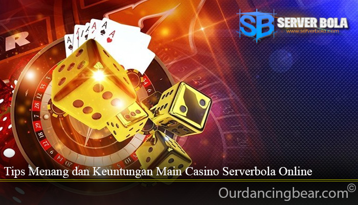 Tips Menang dan Keuntungan Main Casino Serverbola Online