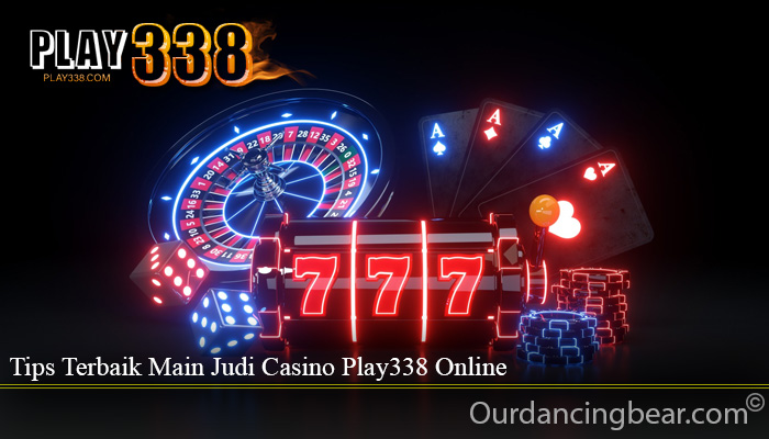 Tips Terbaik Main Judi Casino Play338 Online