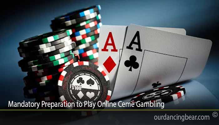 Mandatory Preparation to Play Online Ceme Gambling
